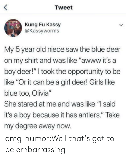 "its a boy: Tweet  Kung Fu Kassy  @Kassyworms  My 5 year old niece saw the blue deer  on my shirt and was like ""awww it's a  boy deer!"" I took the opportunity to be  like ""Or it can be a girl deer! Girls like  blue too, Olivia""  She stared at me and was like ""l said  it's a boy because it has antlers."" Take  my degree away now. omg-humor:Well that's got to be embarrassing"