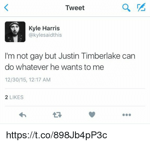 Kylee: Tweet  Kyle Harris  @kylesaidthis  I'm not gay but Justin Timberlake can  do whatever he wants to me  12/30/15, 12:17 AM  2 LIKES  27 https://t.co/898Jb4pP3c