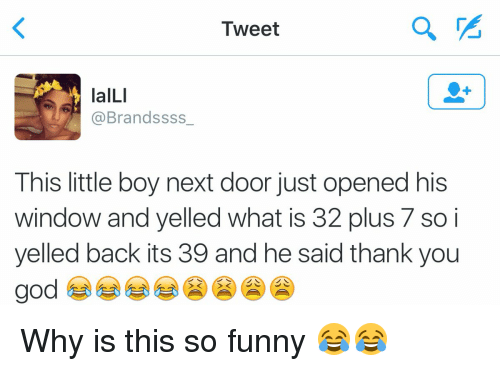 Littled: Tweet  laILI  @Brandssss  This little boy next door just opened his  window and yelled what is 32 plus 7 so i  yelled back its 39 and he said thank you  god Why is this so funny 😂😂