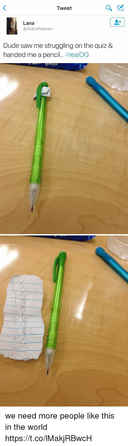 Dude, Heaven, and Saw: Tweet  Lana  Alana heaven  Dude saw me struggling on the quiz &  handed me a pencil  realOG   ン we need more people like this in the world https://t.co/lMakjRBwcH