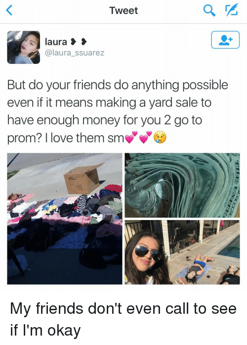 Funny, Sales, and Tweet: Tweet  laura 3  S  laura ssuarez  But do your friends do anything possible  even if it means making a yard sale to  have enough money for you 2 go to  prom? love them sm My friends don't even call to see if I'm okay