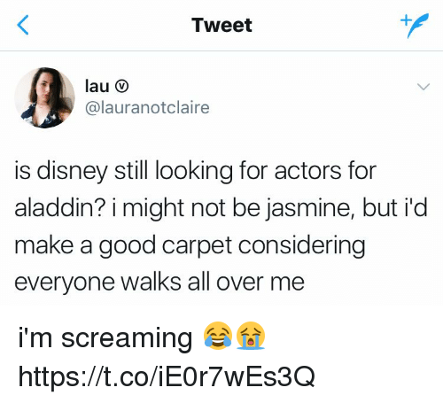 Aladdin, Disney, and Good: Tweet  @lauranotclaire  is disney still looking for actors for  aladdin? i might not be jasmine, but i'd  make a good carpet considering  everyone walks all over me i'm screaming 😂😭 https://t.co/iE0r7wEs3Q