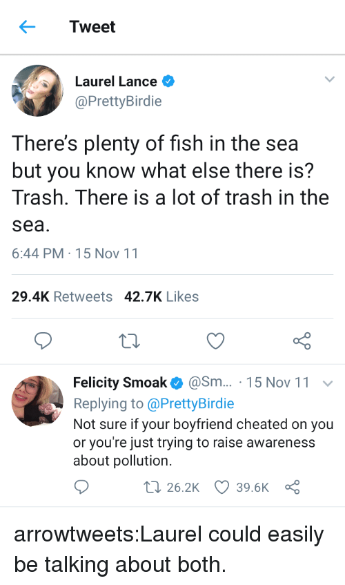 Plenty of Fish: Tweet  Laurel Lance  @PrettyBirdie  There's plenty of fish in the sea  but you know what else there is?  Trash. There is a lot of trash in the  sea  6:44 PM-15 Nov 11  29.4K Retweets 42.7K Likes  Felicity Smoak@Sm... 15 Nov 11  Replying to @PrettyBirdie  Not sure if your boyfriend cheated on you  or you're just trying to raise awareness  about pollution.  t 26.2K 39.6K a arrowtweets:Laurel could easily be talking about both.