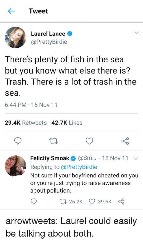 Plenty of Fish: Tweet  Laurel Lance  @PrettyBirdie  There's plenty of fish in the sea  but you know what else there is?  Trash. There is a lot of trash in the  sea  6:44 PM-15 Nov 11  29.4K Retweets 42.7K Likes  Felicity Smoak@Sm... 15 Nov 11  Replying to @PrettyBirdie  Not sure if your boyfriend cheated on you  or you're just trying to raise awareness  about pollution.  t 26.2K 39.6K a arrowtweets: Laurel could easily be talking about both.