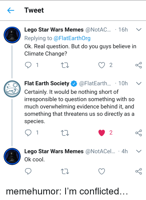 Star Wars Memes: Tweet  Lego Star Wars Memes @NotAC. 16h V  Replying to @FlatEarthOrg  Ok. Real question. But do you guys believe in  Climate Change?  Flat Earth Society Ф @FlatEarth.. . 1 0h  Certainly. It would be nothing short of  irresponsible to question something with so  much overwhelming evidence behind it, and  something that threatens us so directly as a  species  o D  Lego Star Wars Memes @NotACel... 4h V  o D  2  Ok cool memehumor:  I'm conflicted…