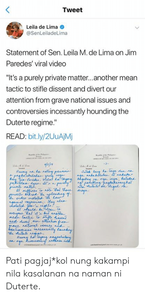 "Dissent: Tweet  Leila de Lima  @SenLeiladeLima  Statement of Sen. Leila M. de Lima on Jim  Paredes' viral video  ""It's a purely private matter...another mean  tactic to stifle dissent and divert our  attention from grave national issues and  controversies incessantly hounding the  Duterte regime.""  READ: bit.ly/2UuAjM  STA  ur Pati pagjaj*kol nung kakampi nila kasalanan na naman ni Duterte."