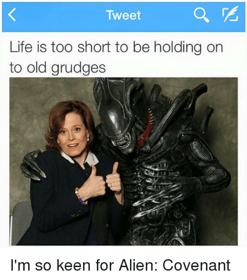 Life, Memes, and Aliens: Tweet  Life is too short to be holding on  to old grudges I'm so keen for Alien: Covenant