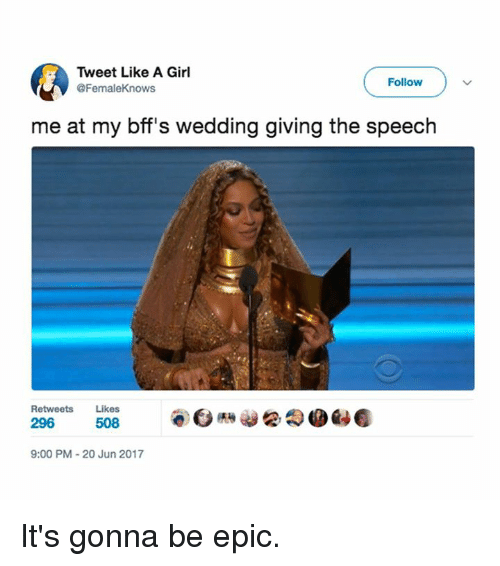Memes, Girl, and Wedding: Tweet Like A Girl  @FemaleKnows  Follow  me at my bff's wedding giving the speech  Retweets Likes  9:00 PM 20 Jun 2017 It's gonna be epic.