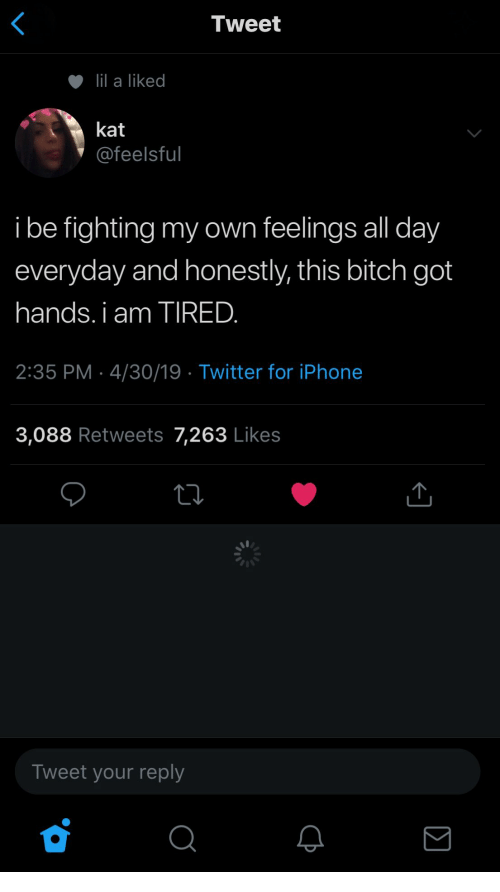 kat: Tweet  lil a liked  kat  @feelsful  i be fighting my own feelings all day  everyday and honestly, this bitch got  hands. i am TIRED.  2:35 PM 4/30/19 Twitter for iPhone  3,088 Retweets 7,263 Likes  Tweet your reply