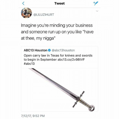 """Memes, My Nigga, and Run: Tweet  @LILUZIHURT  Imagine you're minding your business  and someone run up on you like """"have  at thee, my nigga""""  ABC13 Houstonネ@abc13houston  Open carry law in Texas for knives and swords  to begin in September abc13.co/2v98tVF  #abc13  7/12/17, 9:52 PM"""