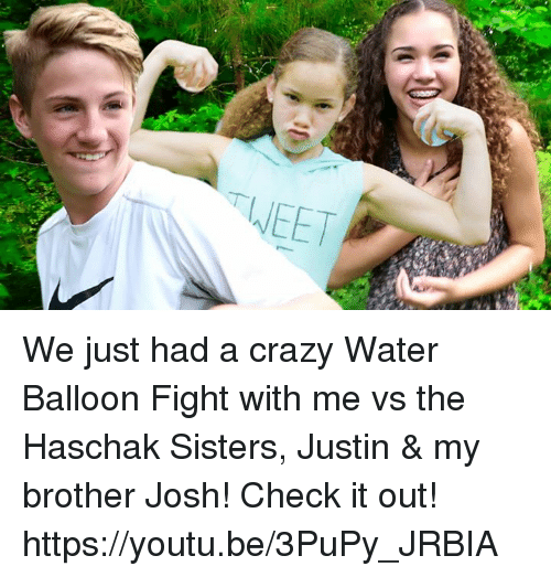 Crazy, Dank, and Water: TWEET  LLI We just had a crazy Water Balloon Fight with me vs the Haschak Sisters, Justin & my brother Josh!  Check it out! https://youtu.be/3PuPy_JRBIA