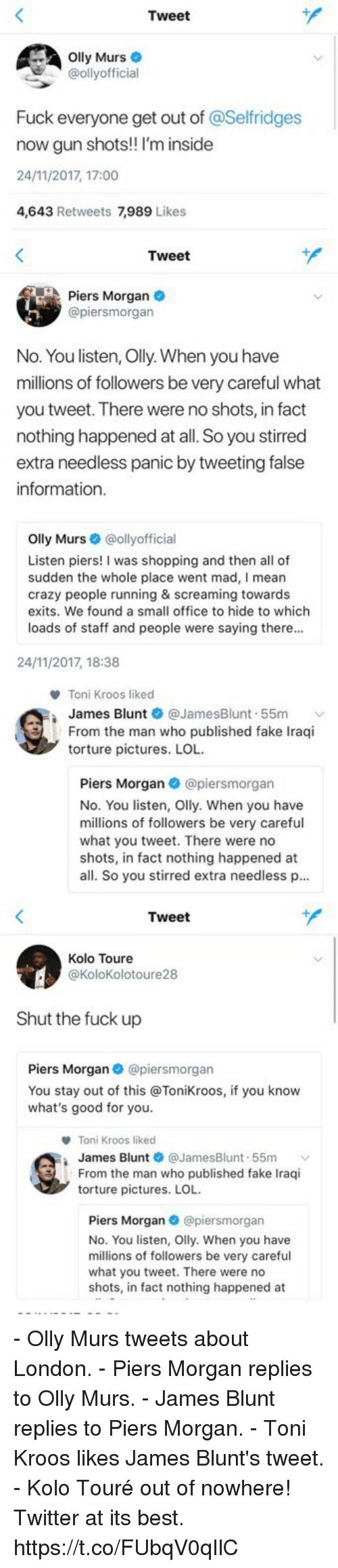 piers morgan: Tweet  lly Murs  @ollyofficial  Fuck everyone get out of @Selfridges  now gun shots! I'm inside  24/11/2017, 17:00  4,643 Retweets 7,989 Lik   Tweet  Piers Morgan  @piersmorgan  No. You listen, Olly. When you have  millions of followers be very careful what  you tweet. There were no shots, in fact  nothing happened at all. So you stirred  extra needless panic by tweeting false  information  Olly Murs·@ollyofficial  Listen piers! I was shopping and then all of  sudden the whole place went mad, I mean  crazy people running & screaming towards  exits. We found a small office to hide to which  loads of staff and people were saying there..  24/11/2017, 18:38   Toni Kroos liked  James Blunt ● @JamesBlunt-55m  From the man who published fake Iraqi  torture pictures. LOL  Piers Morgan@piersmorgan  No. You listen, Olly. When you have  millions of followers be very careful  what you tweet. There were no  shots, in fact nothing happened at  all. So you stirred extra needless p...   Tweet  Kolo Toure  @KoloKolotoure28  Shut the fuck up  Piers Morgan @piersmorgan  You stay out of this @Tonikroos, if you know  what's good for you.  Toni Kroos liked  James Blunt @JamesBlunt-55m ﹀  From the man who published fake Iraqi  torture pictures. LOL  Piers Morgan @piersmorgan  No. You listen, Olly. When you have  millions of followers be very careful  what you tweet. There were no  shots, in fact nothing happened at - Olly Murs tweets about London. - Piers Morgan replies to Olly Murs. - James Blunt replies to Piers Morgan. - Toni Kroos likes James Blunt's tweet. - Kolo Touré out of nowhere!  Twitter at its best. https://t.co/FUbqV0qIlC
