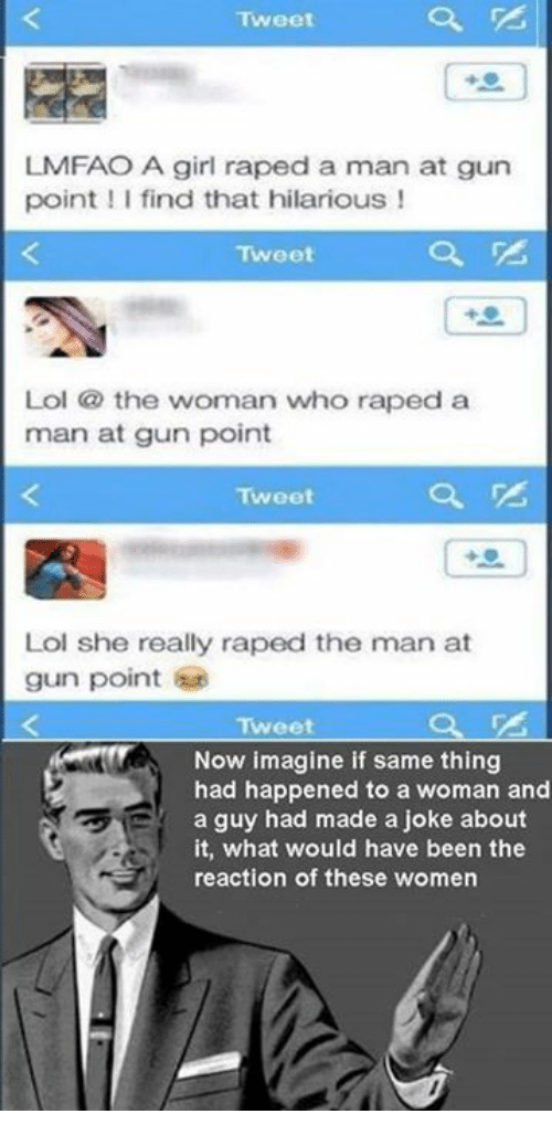Memes, 🤖, and Gun: Tweet  LMFAO A girl raped a man at gun  point I find that hilarious  Tweet  Lol the woman who raped a  man at gun point  Tweet  Lol she really raped the man at  gun point  Tweet  Now imagine if same thing  had happened to a woman and  a guy had made a joke about  it, what would have been the  reaction of these women