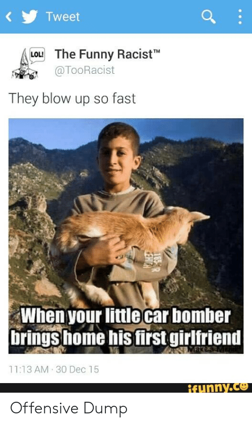 Funny Racist Memes: Tweet  Lou The Funny Racisth  LOL!  @TooRacist  They blow up so fast  When your little car bomber  rings home his first girlfriend  11:13 AM 30 Dec 15  itunny.ce Offensive Dump