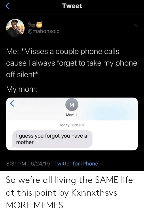 Living The: Tweet  @mahonsolo  Me: *Misses a couple phone calls  cause l always forget to take my phone  off silent*  My mom:  Mom >  Today 8:28 PM  guess you forgot you have a  mother  8:31 PM 6/24/19 Twitter for iPhone So we're all living the SAME life at this point by Kxnnxthsvs MORE MEMES