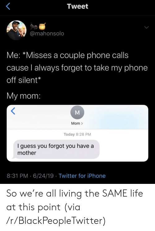 Living The: Tweet  @mahonsolo  Me: *Misses a couple phone calls  cause l always forget to take my phone  off silent*  My mom:  Mom >  Today 8:28 PM  guess you forgot you have a  mother  8:31 PM 6/24/19 Twitter for iPhone So we're all living the SAME life at this point (via /r/BlackPeopleTwitter)