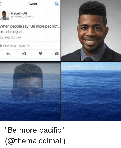 "Ali, Memes, and 🤖: Tweet  Malcolm-Ali  OTHEMALCOLMALI  When people say ""Bemore pacific""...  ok, let me just  0/18/16, 10:21 AM  VIEW TWEET ACTIVITY ""Be more pacific"" (@themalcolmali)"