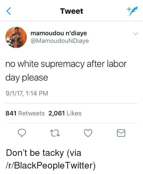 tacky: Tweet  mamoudou n'diaye  @MamoudouNDiaye  no white supremacy after labor  day please  9/1/17, 1:14 PM  841 Retweets 2,061 Likes <p>Don&rsquo;t be tacky (via /r/BlackPeopleTwitter)</p>
