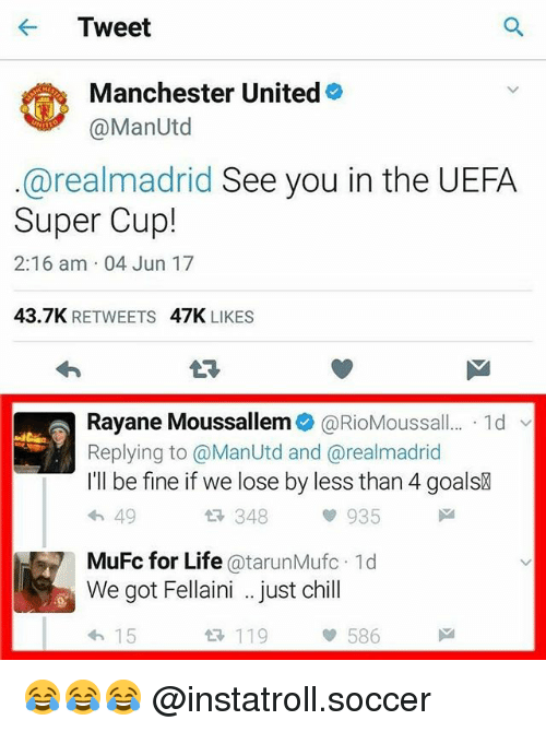 Chill, Life, and Memes: Tweet  Manchester United  @Man Utd  arealmadrid See you in the UEFA  Super Cup!  2:16 am 04 Jun 17  43.7K  RETWEETS  47K  LIKES  Rayane Moussallem @RioMoussall  1d  Replying to @ManUtd and arealmadrid  I'll be fine if we lose by less than 4 goalsR  49  348  935  MuFc for Life  atarunMufc.1d  We got Fellaini just chill  15  119  586 😂😂😂 @instatroll.soccer