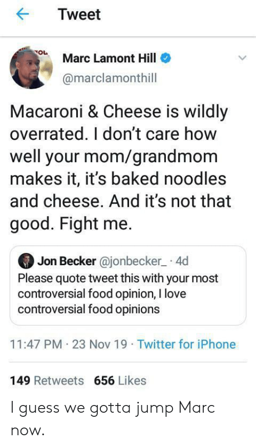 Controversial: Tweet  Marc Lamont Hill  @marclamonthill  Macaroni & Cheese is wildly  overrated. I don't care how  well your mom/grandmom  makes it, it's baked noodles  and cheese. And it's not that  good. Fight me.  Jon Becker @jonbecker 4d  Please quote tweet this with your most  controversial food opinion, I love  controversial food opinions  11:47 PM 23 Nov 19 Twitter for iPhone  149 Retweets 656 Likes I guess we gotta jump Marc now.