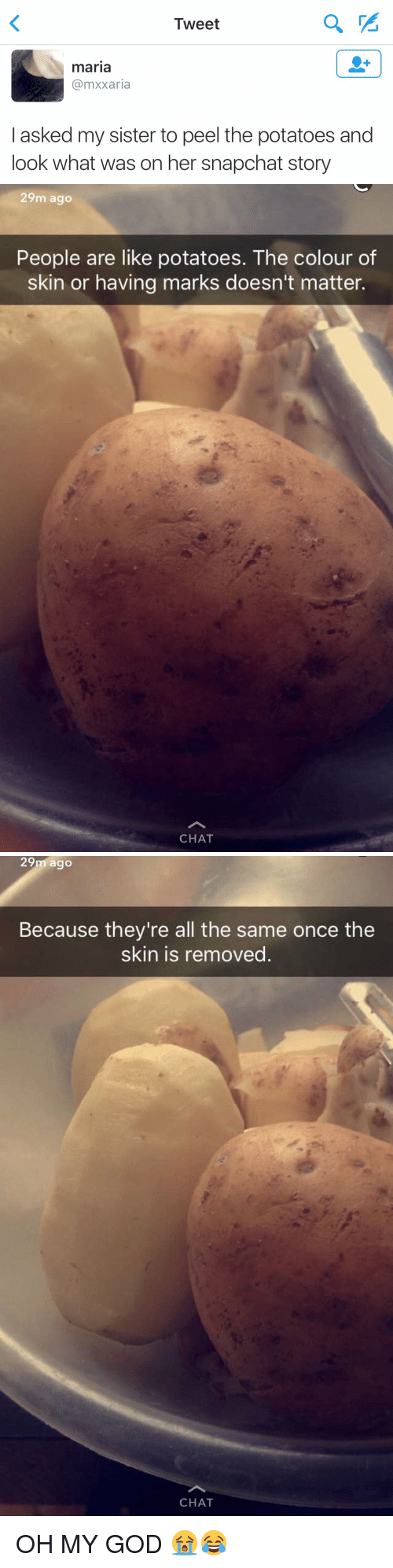 Cã§: Tweet  maria  Ca mxxaria  asked my sister to peel the potatoes and  look what was on her snapchat story   29m ago  People are like potatoes. The colour of  skin or having marks doesn't matter.  CHAT   29m ago  Because they're all the same once the  skin is removed  CHAT OH MY GOD 😭😂