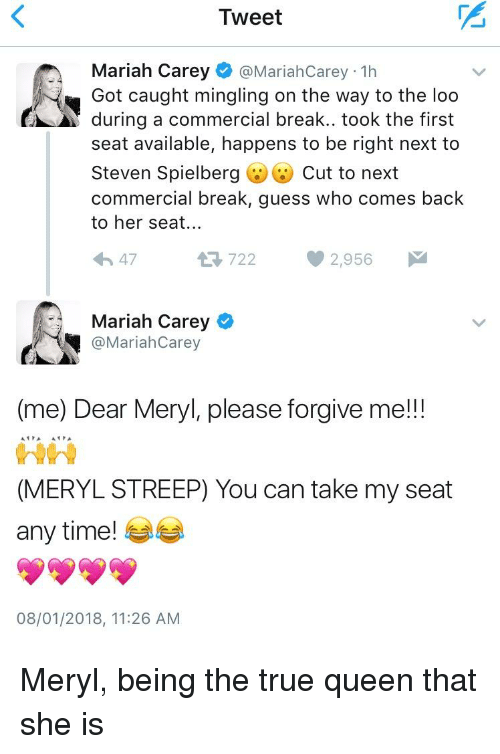 Mariah Carey, True, and Queen: Tweet  Mariah Carey @MariahCarey 1h  Got caught mingling on the way to the loo  during a commercial break. took the first  seat available, happens to be right next to  Steven Spielberg (1) Cut to next  commercial break, guess who comes back  to her seat...  わ47  722  2,956  Mariah Carey  MariahCarey  (me) Dear Meryl, please forgive me!!!  (MERYL STREEP) You can take my seat  any time!  08/01/2018, 11:26 AM