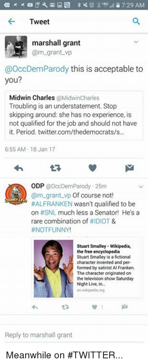 stuart smalley: Tweet  marshall grant  Cam-grant vp  OccDemParody this is acceptable to  you?  Midwin Charles  @MidwinCharles  Troubling is an understatement. Stop  skipping around: she has no experience, is  not qualified for the job and should not have  it. Period. twitter.com/thedemocrats/s...  6:55 AM 18 Jan 17  ODP  @OccDem Parody .25m  (am grant vp Of course not  HALFRANKEN wasn't qualified to be  on #SNL much less a Senator! He's a  rare combination of  IDIOT &  NOT FUNNY!  Stuart Smalley Wikipedia,  the free encyclopedia  Stuart Smalley is a fictional  character invented and per-  formed by satirist Al Franken.  The character originated on  the television show Saturday  Night Live, in.  Reply to marshall grant Meanwhile on #TWITTER...