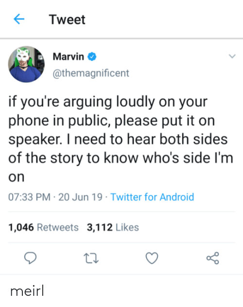 speaker: Tweet  Marvin O  @themagnificent  if you're arguing loudly on your  phone in public, please put it on  speaker. I need to hear both sides  of the story to know who's side I'm  on  07:33 PM · 20 Jun 19 · Twitter for Android  1,046 Retweets 3,112 Likes meirl