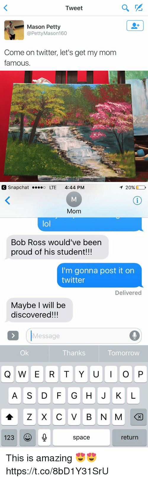 Lol, Petty, and Twitter: Tweet  Mason Petty  @Petty Mason 160  Come on twitter, let's get my mom  famous   T 20%,  Snap Chat o LTE 4:44 PM  Mom  lol  Bob Ross would've been  proud of his student!!!  I'm gonna post it on  twitter  Delivered  Maybe will be  discovered!!!  Message  Thanks  Tomorrow  Q W E R T Y U I O P  123  return  space This is amazing 😍😍 https://t.co/8bD1Y31SrU