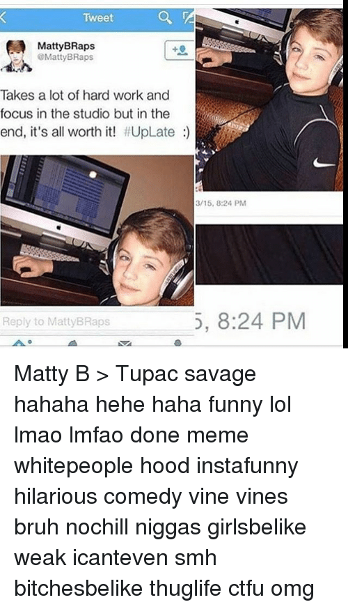 Funny Lols: Tweet  @Matty BRaps  Takes a lot of hard work and  focus in the studio but in the  end, it's all worth it! #UpLate  Reply to MattyBRaps  3/15, 8:24 PM  5, 8:24 PM Matty B > Tupac savage hahaha hehe haha funny lol lmao lmfao done meme whitepeople hood instafunny hilarious comedy vine vines bruh nochill niggas girlsbelike weak icanteven smh bitchesbelike thuglife ctfu omg