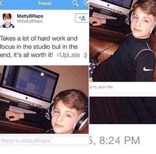 Work, Focus, and Working: Tweet  MattyBRaps  MattyBRaps  Takes a lot of hard work and  focus in the studio but in the  end, it's all worth it! #UpLate :)  3/15, 8:24 PM  Reply to MattyBRaps  5, 8:24 PM