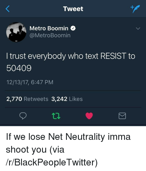 Metro Boomin: Tweet  Metro Boomin  @MetroBoomin  I trust everybody who text RESIST to  50409  12/13/17, 6:47 PM  2,770 Retweets 3,242 Likes <p>If we lose Net Neutrality imma shoot you (via /r/BlackPeopleTwitter)</p>