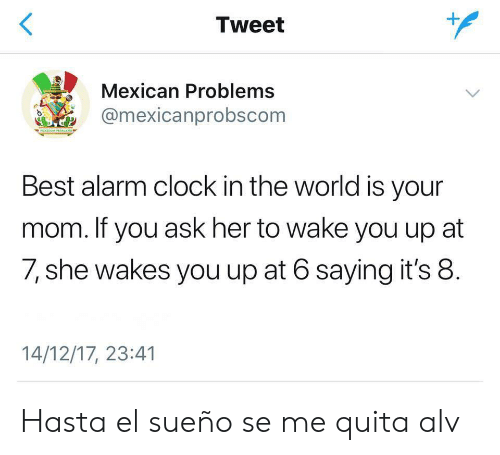 Alv: Tweet  Mexican Problems  amexicanprobscom  Best alarm clock in the world is your  mom. If you ask her to wake you up at  7, she wakes you up at 6 saying it's 8.  14/12/17, 23:41 Hasta el sueño se me quita alv