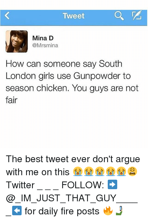 Arguing, Fire, and Girls: Tweet  Mina D  @Mrsmina  How can someone say South  London girls use Gunpowder to  season chicken. You guys are not  fair The best tweet ever don't argue with me on this 😭😭😭😭😭😩 Twitter _ _ _ FOLLOW: ➡@_IM_JUST_THAT_GUY_____⬅ for daily fire posts 🔥🤳🏼