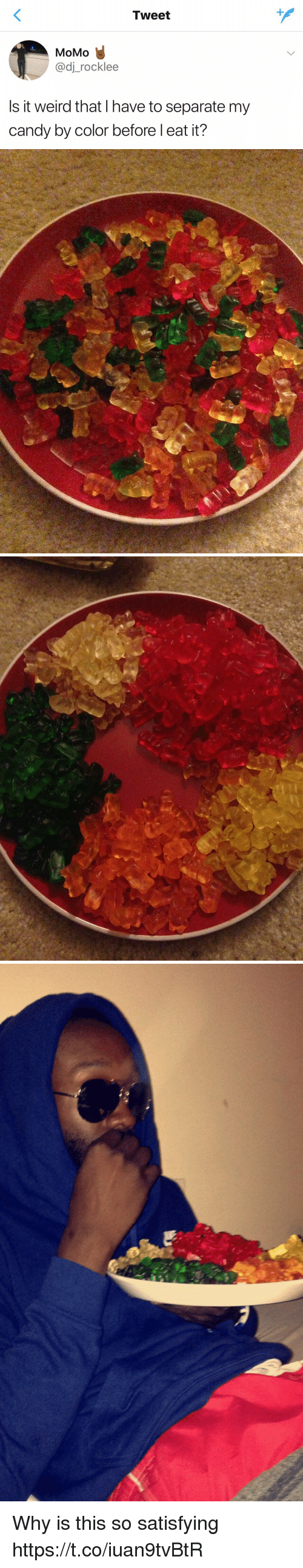 Candy, Funny, and Weird: Tweet  MoMo  adj rocklee  Is it weird that have to separate my  Candy by Color before I eat it? Why is this so satisfying https://t.co/iuan9tvBtR