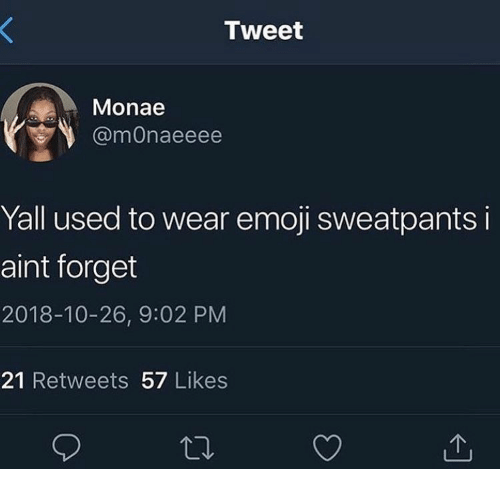 Sweatpants: Tweet  Monae  @mOnaeeee  Yall used to wear emoji sweatpants i  aint forget  2018-10-26, 9:02 PM  21 Retweets 57 Likes