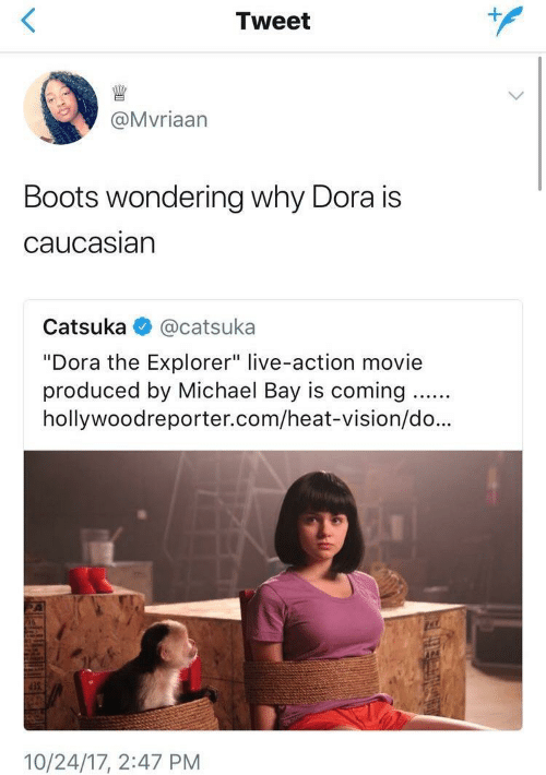 "Dora the Explorer: Tweet  @Mvriaarn  Boots wondering why Dora is  caucasiarn  Catsuka @catsuka  ""Dora the Explorer"" live-action movie  produced by Michael Bay is coming..  hollywoodreporter.com/heat-vision/do...  35  10/24/17, 2:47 PM"