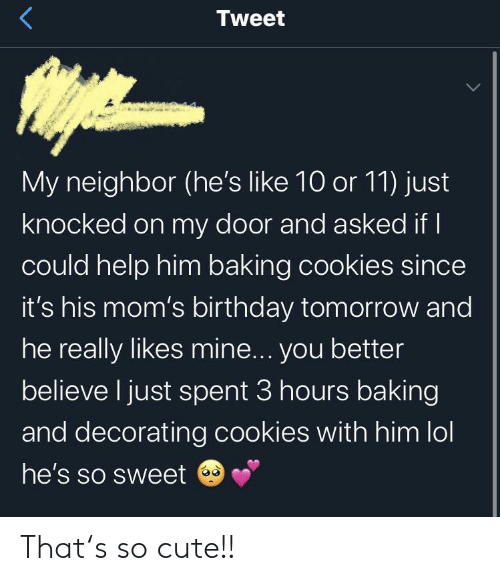 decorating: Tweet  My neighbor (he's like 10 or 11) just  knocked on my door and asked if I  could help him baking cookies since  it's his mom's birthday tomorrow and  he really likes mine... you better  believe I just spent 3 hours baking  and decorating cookies with him lol  he's so sweet That's so cute!!