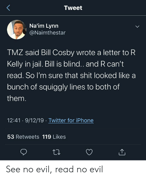 R. Kelly: Tweet  Na'im Lynn  @Naimthestar  TMZ said Bill Cosby wrote a letter to R  Kelly in jail. Bill is blind.. and R can't  read. So I'm sure that shit looked like a  bunch of squiggly lines to both of  them.  12:41 9/12/19 Twitter for iPhone  53 Retweets 119 Likes See no evil, read no evil