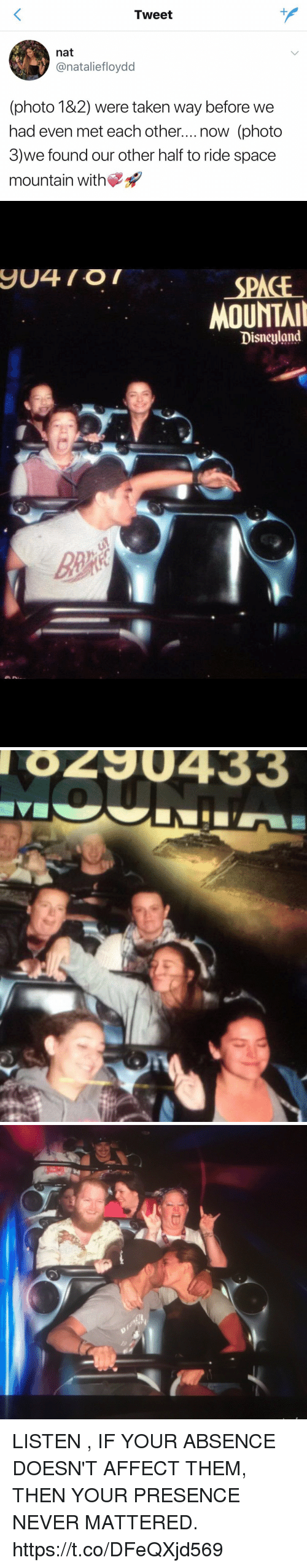 Disneyland, Taken, and Affect: Tweet  nat  onatalietloydd  (photo 182) were taken way before we  had even met each other....now (photo  3)we found our other half to ride space  mountain with   SPACE  MOUNTAI  Disneyland   8290433 LISTEN , IF YOUR ABSENCE DOESN'T AFFECT THEM, THEN YOUR PRESENCE NEVER MATTERED. https://t.co/DFeQXjd569