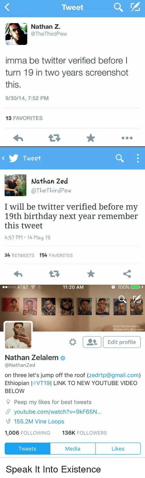 Ethiopians: Tweet  Nathan Z.  @The Third Pew  imma be twitter verified before I  turn 19 in two years screenshot  this.  9/30/14, 7:52 PM  13 FAVORITES   Tweet  Nathan 2ed  I will be twitter verified before my  19th birthday next year remember  this tweet  4:57 PM 14 May 15  24  RETWEETS  154  FAVORITES   ..ooo AT&T  100%  11:20 AM  Artist: Mariella Angela  Photographer: @clararapoz  Edit profile  Nathan Zelalem  @Nathan Zed  on three let's jump off the roof  (zedrtp@gmail.com)  Ethiopian I VT19I LINK TO NEW YOUTUBE VIDEO  BELOW  Peep my likes for best tweets  SP youtube.com/watch?v 9kF65N...  155.2M Inde Loops  1,006 FOLLOWING  136K  FOLLOWERS  Media  Likes  Tweets Speak It Into Existence