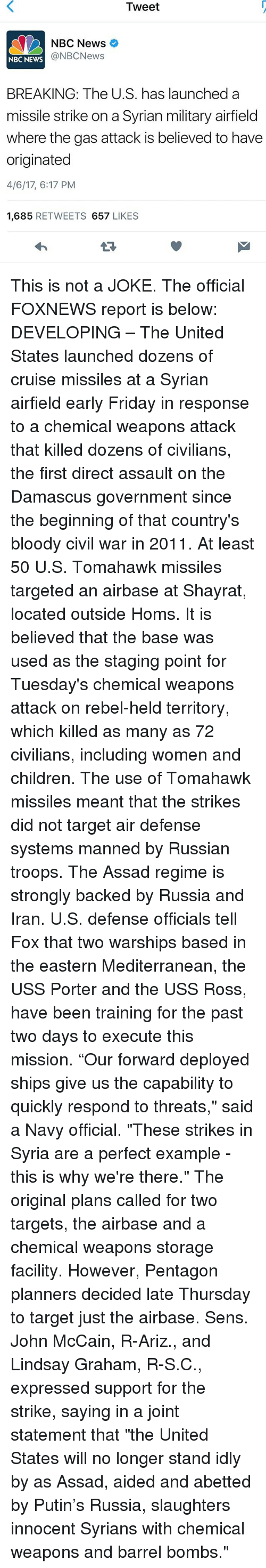"""Children, Friday, and Memes: Tweet  NBC News  @NBC News  NBC NEWS  BREAKING: The U.S. has launched a  missile strike on a Syrian military airfield  where the gas attack is believed to have  originated  4/6/17, 6:17 PM  1,685  RETWEETS  657  LIKES This is not a JOKE. The official FOXNEWS report is below: DEVELOPING – The United States launched dozens of cruise missiles at a Syrian airfield early Friday in response to a chemical weapons attack that killed dozens of civilians, the first direct assault on the Damascus government since the beginning of that country's bloody civil war in 2011. At least 50 U.S. Tomahawk missiles targeted an airbase at Shayrat, located outside Homs. It is believed that the base was used as the staging point for Tuesday's chemical weapons attack on rebel-held territory, which killed as many as 72 civilians, including women and children. The use of Tomahawk missiles meant that the strikes did not target air defense systems manned by Russian troops. The Assad regime is strongly backed by Russia and Iran. U.S. defense officials tell Fox that two warships based in the eastern Mediterranean, the USS Porter and the USS Ross, have been training for the past two days to execute this mission. """"Our forward deployed ships give us the capability to quickly respond to threats,"""" said a Navy official. """"These strikes in Syria are a perfect example - this is why we're there."""" The original plans called for two targets, the airbase and a chemical weapons storage facility. However, Pentagon planners decided late Thursday to target just the airbase. Sens. John McCain, R-Ariz., and Lindsay Graham, R-S.C., expressed support for the strike, saying in a joint statement that """"the United States will no longer stand idly by as Assad, aided and abetted by Putin's Russia, slaughters innocent Syrians with chemical weapons and barrel bombs."""""""