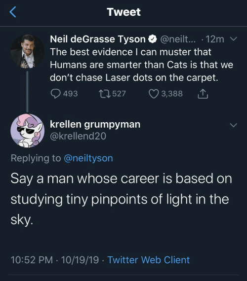 Neil deGrasse Tyson: Tweet  Neil deGrasse Tyson @neilt... 12m  The best evidence I can muster that  Humans are smarter than Cats is that we  don't chase Laser dots on the carpet.  493  2527  3,388  krellen grumpyman  @krellend20  Replying to @neiltyson  Say a man whose career is based on  studying tiny pinpoints of light in the  sky.  10:52 PM 10/19/19 Twitter Web Client