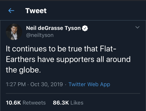 True That: Tweet  Neil deGrasse Tyson  @neiltyson  It continues to be true that Flat-  Earthers have supporters all around  the globe.  1:27 PM · Oct 30, 2019 · Twitter Web App  86.3K Likes  10.6K Retweets