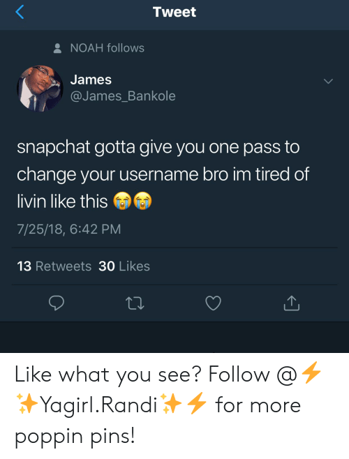 Randi: Tweet  NOAH follows  James  @James Bankole  snapchat gotta give you one pass to  change your username bro im tired of  livin like this  7/25/18, 6:42 PM  13 Retweets 30 Likes Like what you see? Follow @⚡✨Yagirl.Randi✨⚡ for more poppin pins!