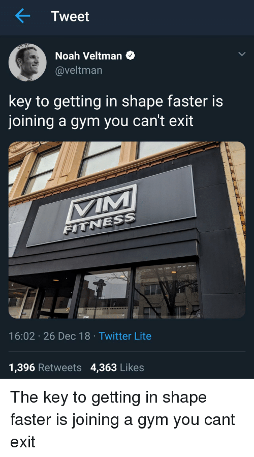 the key: Tweet  Noah Veltman  @veltman  key to getting in shape faster is  joining a gym you can't exit  VIM  FITNESS  57  16:02 26 Dec 18 Twitter Lite  1,396 Retweets 4,363 Likes The key to getting in shape faster is joining a gym you cant exit