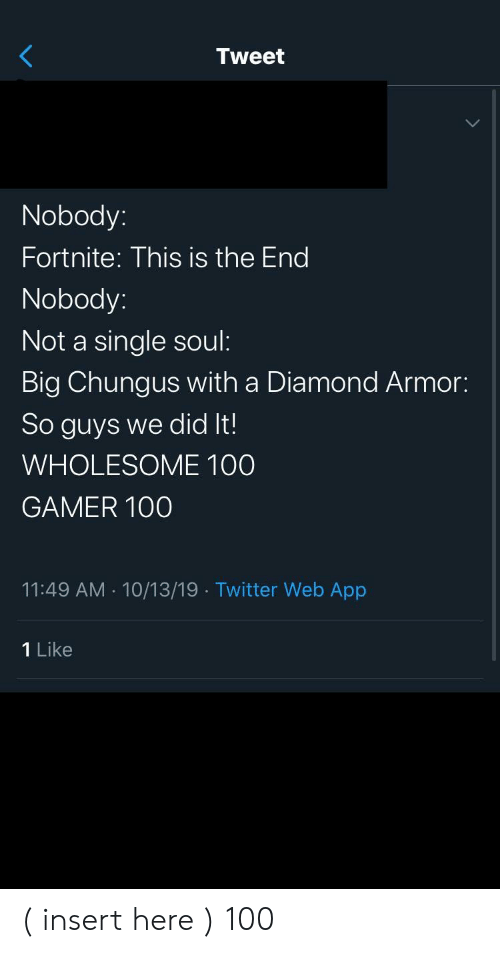 Insert Here: Tweet  Nobody:  Fortnite: This is the End  Nobody:  Not a single soul:  Big Chungus with a Diamond Armor:  So guys we did It!  WHOLESOME 100  GAMER 100  11:49 AM 10/13/19 Twitter Web App  1 Like ( insert here ) 100