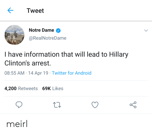 hillary: Tweet  Notre Dame >  @RealNotreDame  I have information that will lead to Hillary  Clinton's arrest.  08:55 AM-14 Apr 19. Twitter for Android  4,200 Retweets 69K Likes meirl