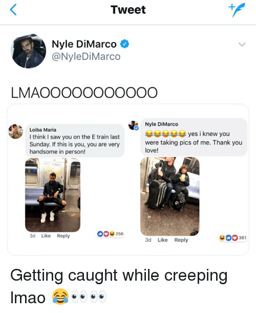 creeping: Tweet  Nyle DiMarco  @NyleDiMarco  LMAOOOOOOOOOOO  Loiba Maria  I think I saw you on the E train last  Sunday. If this is you, you are very  handsome in person!  Nyle DiMarco  AAAyes i knew you  were taking pics of me. Thank you  love!  3d Like Reply  0256  361  3d Like Reply Getting caught while creeping lmao 😂👀👀