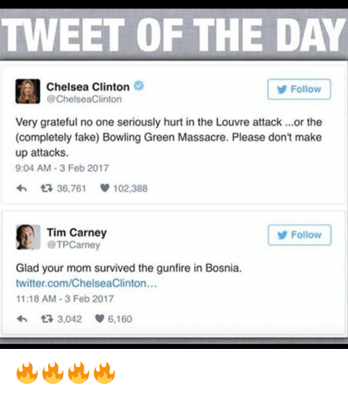 Massacreing: TWEET OF THE DAY  Chelsea Clinton  Follow  @ChelseaClinton  Very grateful no one seriously hurt in the Louvre attack ...or the  (completely fake) Bowling Green Massacre. Please don't make  up attacks.  9:04 AM 3 Feb 2017  36,761 102,388  Tim Carney  Follow  @TPCarney  Glad your mom survived the gunfire in Bosnia.  twitter.com/ChelseaClinton...  11:18 AM 3 Feb 2017  3,042  6,160 🔥🔥🔥🔥